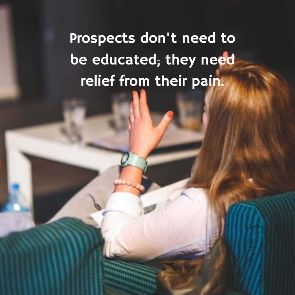 Prospects don't need to be educated; they need relief from their pain.